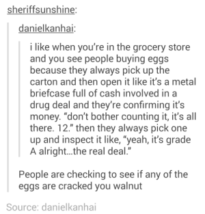 "drug deal: sheriffsunshine:  danielkanhai:  i like when you're in the grocery store  and you see people buying eggs  because they always pick up the  carton and then open it like it's a metal  briefcase full of cash involved in a  drug deal and they're confirming it's  money. ""don't bother counting it, it's all  there. 12."" then they always pick one  up and inspect it like, ""yeah, it's grade  A alright..the real deal.""  People are checking to see if any of the  eggs are cracked you walnut  Source: danielkanhai"