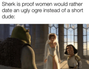 Dude, True, and Ugly: Sherk is proof women would rather  date an ugly ogre instead of a short  dude: It is true