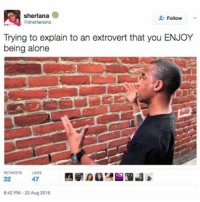 Memes, 🤖, and Extrovert: sherlana  O  Follow  esherlanana  Trying to explain to an extrovert that you ENJOY  being alone  RETWEETS LIKES  47  32  8:42 PM-22 Aug 2016 { funnytumblr textposts funnytextpost tumblr funnytumblrpost tumblrfunny followme tumblrfunny textpost tumblrpost haha shoutout}