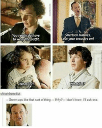 funny sherlock benedictcumberbatch: Sherlock Holmes,  You really do have  put your trousers on!  to wear the outfit.  What for?  What for  ohlookbenedict  Grown-ups like that sort of thing -Why?-l don't know, Ill ask one. funny sherlock benedictcumberbatch