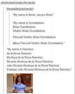 "My name is: sherlocked-inside-the-tardis  thesadderbutwisergirl:  My name is Bond. James Bond""  ""My name is Dumbledore.  Brian Dumbledore  Wulfric Brian Dumbledore  Percival Wulfric Brian Dumbledore.  Albus Percival Wulfric Brian Dumbledore.""  My name is Ramirez.  de la Rosa Ramirez  Montoya de la Rosa Ramirez.  Ricardo Montoya de la Rosa Ramirez  Julio Ricardo Montoya de la Rosa Ramirez  Esteban Julio Ricardo Montoya de la Rosa Ramirez. My name is"