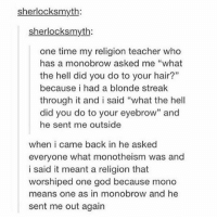 """God, Memes, and Teacher: sherlocksmyth:  sherlocks myth:  one time my religion teacher who  has a monobrow asked me """"what  the hell did you do to your hair?""""  because i had a blonde streak  through it and i said """"what the hell  did you do to your eyebrow"""" and  he sent me outside  when i came back in he asked  everyone what monotheism was and  i said it meant a religion that  worshiped one god because mono  means one as in monobrow and he  sent me out again These necklaces are so dang pretty gaah, what color is your favorite? I like the pink one :) - - If you like these, the link is in my bio and you can get 15% off with the code """"giggle"""" Also, if you want the link to the fidget cubes, dm me!!"""