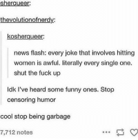 lol if you can't make a joke without hurting somebody you're not very funny sorry it's really not that hard: sherqueer:  thevolutionofnerdy:  kosherqueer  news flash: every joke that involves hitting  women is awful. literally every single one.  shut the fuck up  ldk I've heard some funny ones. Stop  censoring humor  cool stop being garbage  7,712 notes lol if you can't make a joke without hurting somebody you're not very funny sorry it's really not that hard