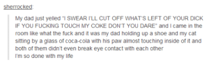 "Coca-Cola, Dad, and Fucking: sherrocked  My dad just yelled ""T SWEAR ILL CUT OFF WHAT'S LEFT OF YOUR DICK  IF YOU FUCKING TOUCH MY COKE DON'T YOU DARE"" and I came in the  room like what the fuck and it was my dad holding up a shoe and my cat  sitting by a glass of coca-cola with his paw almost touching inside of it and  both of them didn't even break eye contact with each other  I'm so done with my life Dont touch my coke!"