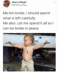 Memes, What Is, and Peace: sherry ShayD  @sherry_shay_  Me:Am broke. i should spend  what is left carefully  Me also: Let me spend it all so i  can be broke in peace  21  1'저 😩😩😩😩😭😭😭 This is me everytime 😭😂 . . krakstv