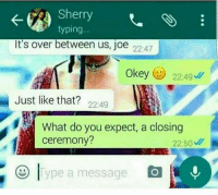 😅 savage: Sherry  typing.  It's over between us, joe  22.47  Okey  22:49  Just like that?  22:49  What do you expect, a closing  ceremony?  22:50 W  ype a message 😅 savage