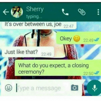 Savage 😂😂😂: Sherry  typing  It's over between us, joe 22:47  Okey  22:49  Just like that?  22:49  ceremony?  22:50  ype a message Savage 😂😂😂