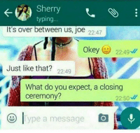 Lmaooo: Sherry  typing  It's over between us, joe  22:47  Okey  224g  Just like that?  22:49  What do you expect, a closing  ceremony?  22:50  ype a message Lmaooo