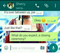 Girls girls girlshttp://www.universeofmemes.com/: Sherry  typing..  It's over between us, joe 2247  Okey 22:49  Just like that? 22:49  What do you expect, a closing  ceremony?  22:50  lype a message Girls girls girlshttp://www.universeofmemes.com/