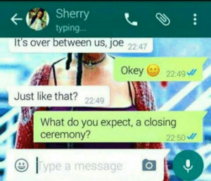 Girls girls girls: Sherry  typing.  ..  It's over between us, joe 2247  Okey 2249  Just like that? 2249  What do you expect, a closing  ceremony?  22:50  lype a message Girls girls girls