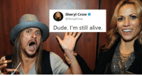 "Alive, Dude, and Internet: Sheryl Crow  @SherylCrow  Dude. I'm still alive. <p><a href=""http://memehumor.net/post/163859415351/dear-internet-sheryl-crow-is-still-alive-and"" class=""tumblr_blog"">memehumor</a>:</p>  <blockquote><p>Dear Internet: Sheryl Crow Is Still Alive - And She Wrote A Song About It</p></blockquote>"