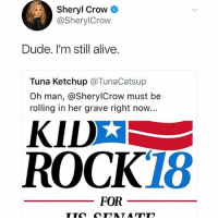 News to me.: Sheryl Crow  @SherylCrow  Dude. I'm still alive.  Tuna Ketchup @TunaCatsup  Oh man, @SherylCrow must be  rolling in her grave right now...  KID  ROCK18  FOR News to me.