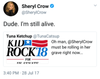 "Alive, Dude, and Tumblr: Sheryl Crow  @SherylCrow  Dude. I'm still alive.  Tuna Ketchup @TunaCatsup  KIDX  Oh man, @SherylCrow  must be rolling in her  grave right now...  FOR  3:40 PM 28 Jul 17 <p><a href=""http://memehumor.net/post/163553662023/rip-in-piece-sheryl-crow"" class=""tumblr_blog"">memehumor</a>:</p>  <blockquote><p>RIP In Piece Sheryl Crow</p></blockquote>"