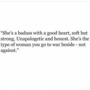 "Badass: ""She's a badass with a good heart, soft but  strong. Unapologetic and honest. She's the  type of woman you go to war beside - not  against."""
