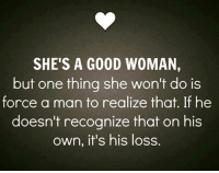 she's the one: SHE'S A GOOD WOMAN,  but one thing she won't do is  force a man to realize that. If he  doesn't recognize that on his  own, it's his loss