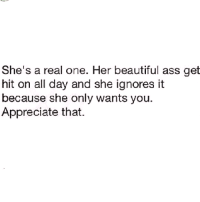 Memes, Appreciate, and 🤖: She's a real one. Her beautiful ass get  hit on all day and she ignores it  because she only wants you  Appreciate that. 💯