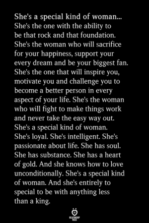 she's the one: She's a special kind of woman...  She's the one with the ability to  be that rock and that foundation.  She's the woman who will sacrifice  for your happiness, support your  every dream and be your biggest fan.  She's the one that will inspire you,  motivate you and challenge you to  become a better person in every  aspect of your life. She's the woman  who will fight to make things work  and never take the easy way out.  She's a special kind of woman.  She's loyal. She's intelligent. She's  passionate about life. She has soul  She has substance. She has a heart  of gold. And she knows how to love  unconditionally. She's a special kind  of woman. And she's entirely to  pecial to be with anything less  than a king.