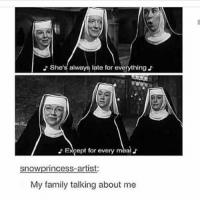 Family, Girl Memes, and Artist: She's always late for everything  EXcept for every meal  snowprincess-artist  My family talking about me More like anyone talking about me