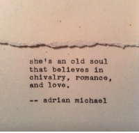 chivalry: she's an old soul  that believes in  chivalry, romance,  and love.  -- adrian michael