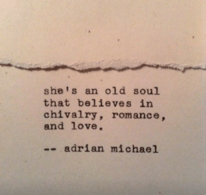 adrian: she's an old soul  that believes in  chivalry, romance,  and love.  -- adrian michael