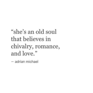 "adrian: ""she's an old soul  that believes in  chivalry, romance,  and love.""  adrian michael"