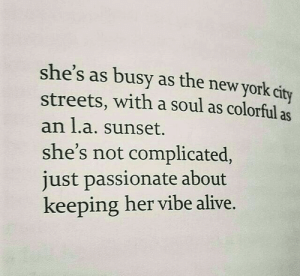 Alive, New York, and Streets: she's as busy as the new york city  streets, with a soul as colorful as  an l.a. sunset.  she's not complicated,  just passionate about  keeping her vibe alive.