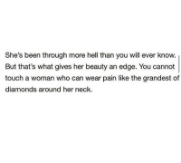 Hell, Pain, and Been: She's been through more hell than you will ever know  But that's what gives her beauty an edge. You cannot  touch a woman who can wear pain like the grandest of  diamonds around her neck