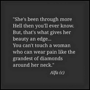 "Hell, Pain, and Been: She's been through more  Hell then you'll ever know.  But, that's what gives her  beauty an edge...  You can't touch a woman  who can wear pain like the  grandest of diamonds  around her neck.""  Alfa (c)"
