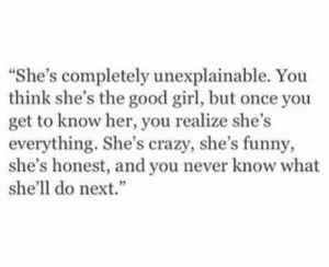 """Crazy, Funny, and Girl: She's completely unexplainable. You  think she's the good girl, but once you  get to know her, you realize she's  everything. She's crazy, she's funny,  she's honest, and you never know what  she'll do next."""""""