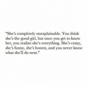 "you never know: ""She's completely unexplainable. You think  she's the good girl, but once you get to know  her, you realize she's everything. She's crazy,  she's funny, she's honest, and you never know  what she'll do next."""