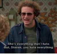 You, Hate, and Everything: -She's everything that I hate.  -But, Steven, you hate everything.