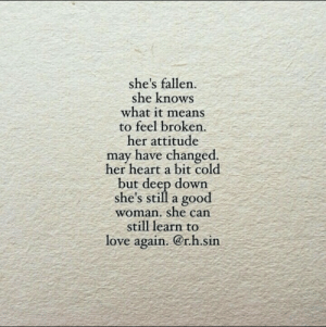 Love Again: she's fallen.  she knows  what it means  to feel broken.  her attitude  may have changed.  her heart a bit cold  but deep down  she's still a good  woman. she can  still learn to  love again. @r.h.sin