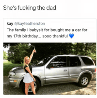 Dad cleaned her pipes 100% no babysitter gets a car lmaoo @no_chillbruh: She's fucking the dad  kay @kayfeatherston  The family I babysit for bought me a car for  my 17th birthday... sooo thankful Dad cleaned her pipes 100% no babysitter gets a car lmaoo @no_chillbruh