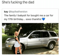 😂😂😂: She's fucking the dad  kay @kayfeatherston  The family I babysit for bought me a car for  my 17th birthday... sooo thankful 😂😂😂
