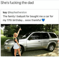 😂😂😂😂: She's fucking the dad  kay @kayfeatherston  The family I babysit for bought me a car for  my 17th birthday... sooo thankful 😂😂😂😂