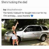 There's something going on for sure up in that family boyyyy: She's fucking the dad  kay @kayfeatherston  The family I babysit for bought me a car for my  17th birthday... sooo thankful  rt There's something going on for sure up in that family boyyyy