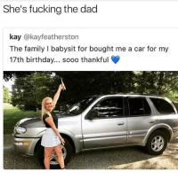 😂😂 foul: She's fucking the dad  kay @kayfeatherston  The family I babysit for bought me a car for my  17th birthday... sooo thankful  rt 😂😂 foul