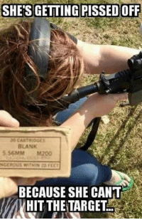 Memes, Blank, and 🤖: SHE'S GETTING PISSED OFF  20 CARTRIDGES  BLANK  5.56MM  M200  BECAUSE SHE CANT