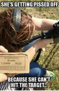 Memes, Blank, and 🤖: SHE'S GETTING PISSEDOFF  20 CARTRIDGES  BLANK  5.56MM M200  BECAUSE SHE CANT  HIT THE TARGET