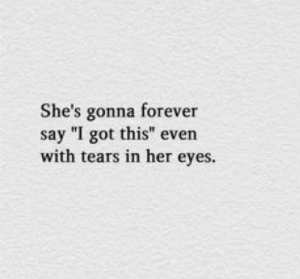 """i got this: She's gonna forever  say """"I got this"""" even  with tears in her eyes."""