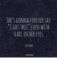 "Forever, Her, and Unknown: SHE'S GONNA FOREVER SAY  ""IGOT THIS"" EVEN NITH  TEARS IN HER EYES  UNKNOWN  wordables."