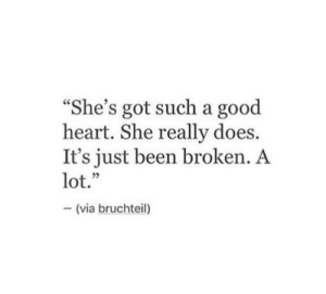 """Good, Heart, and Been: """"She's got such a good  heart. She really does.  It's just been broken. A  lot.""""  -(via bruchteil)"""