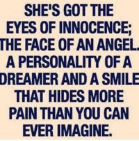 SHE'S GOT THE  EYES OF INNOCENCE:  THE FACE OF AN ANGEL  A PERSONALITY OF A  DREAMER AND A SMILE  THAT HIDES MORE  PAIN THAN YOU CAN  EVER IMAGINE.