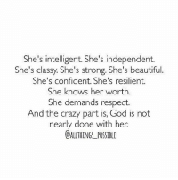 rp @stillamoeba4444 sheisme iamher never, ever forget yourworth: She's intelligent. She's independent.  She's classy She's strong. She's beautiful.  She's confident. She's resilient.  She knows her worth  She demands respect.  And the crazy part is, God is not  nearly done with her.  OALL THINGS POSIBLE rp @stillamoeba4444 sheisme iamher never, ever forget yourworth