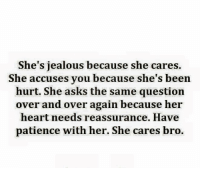 Jealous, Memes, and Heart: She's jealous because she cares.  She accuses you because she's been  hurt. She asks the same question  over and over again because her  heart needs reassurance. Have  patience with her. She cares bro.