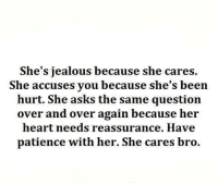 Jealous, Relationships, and Heart: She's jealous because she cares  She accuses you because she's been  hurt. She asks the same question  over and over again because her  heart needs reassurance. Have  patience with her. She cares bro.