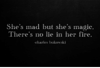 Fire, Magic, and Mad: She's mad but she's magic.  There's no lie in her fire.  -charles bukowski