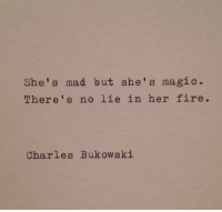 Fire, Magic, and Mad: She's mad but she's magic.  There's no lie in her fire.  Charles Bukowski