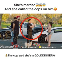 Omg😂😂 follow @pranks😂. . . . @hoomannouri Tags (ignore): lol lmao lmfao rofl laugh funny smile happy laughter chill love zone funnyclips clips daily nochill hoodclips funnier sports gym l4l f4f basketball football soccer baseball insane hood funniest funnyclipsig: She's married  And she called the cops on him  OOrman  nNouri @Hooman Nouri  The cop said she's a GOLDDIGGER Omg😂😂 follow @pranks😂. . . . @hoomannouri Tags (ignore): lol lmao lmfao rofl laugh funny smile happy laughter chill love zone funnyclips clips daily nochill hoodclips funnier sports gym l4l f4f basketball football soccer baseball insane hood funniest funnyclipsig