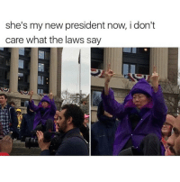 Memes, 🤖, and I Dont Care: she's my new president now, i don't  care what the laws say I don't care what anyone says 🙅🙅🙅 @trapgodbart